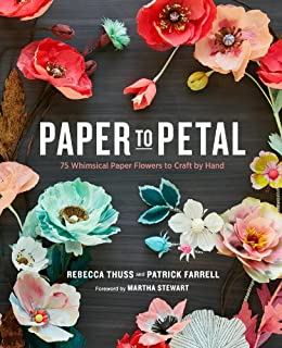Paper to Petal: 75 Whimsical Paper Flowers to Craft by Hand by [Rebecca Thuss, Patrick Farrell, Martha Stewart]