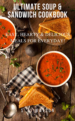 Ultimate Soup & Sandwich Cookbook: Easy, Hearty & Delicious Meals For Everyday! (Southern Cooking Recipes Book 61) by [S. L. Watson]
