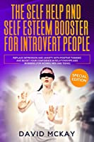 The Self Help and Self Esteem Booster for Introvert People: Replace Depression and Anxiety with Positive Thinking and Boost your Confidence in Relationships and Business (For Women, Men and Teens)