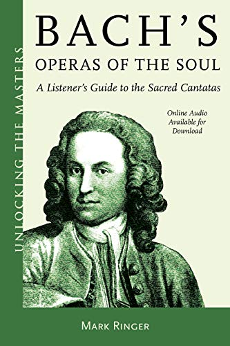 Bach's Operas of the Soul: A Listener's Guide to the Sacred Cantatas (Volume 32) (Unlocking the Masters, 32)