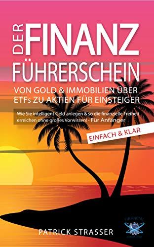 DER FINANZ FÜHRERSCHEIN - Von Gold & Immobilien über ETFs zu Aktien für Einsteiger: Wie Sie intelligent Geld anlegen & so die finanzielle Freiheit erreichen ohne grosses Vorwissen! – FÜR ANFÄNGER