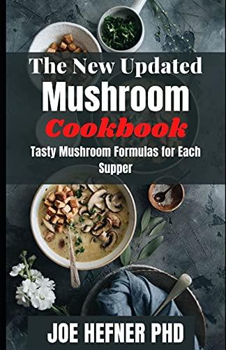 The New Updated Mushroom Cookbook: Tasty Mushroom Formulas for Each Supper