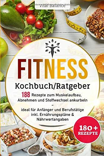 Fitness Kochbuch/Ratgeber: 188 Rezepte zum Muskelaufbau, Abnehmen und Stoffwechsel ankurbeln – ideal für Anfänger und Berufstätige inkl. Ernährungspläne & Nährwertangaben (Fitness Ernährung, Band 1)