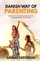 Danish Way of Parenting: Discover the Parenting Secrets of the Happiest People in the World