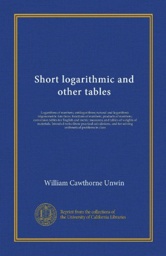 Short logarithmic and other tables: Logarithms of numbers; antilogarithms; natural and logarithmic trigonometric functions; functions of numbers; ... of materials. Intended to facilitate...