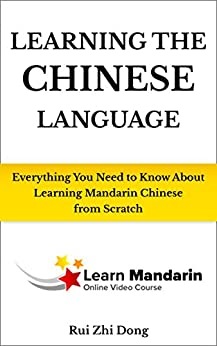 Learning the Chinese Language: Everything You Need To Know About Learning Mandarin Chinese from Scratch by [Rui Zhi Dong]