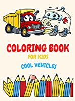 Coloring Book For Kids Ages 4-8 Cool Vehicles: Coloring Book For Kids Ages 2-4. 3-5. 4-6. 8-12 with Trains, Cars, Trucks, Planes, Excavators, Boats and many more, Vehicles Coloring Book For Kids, Toddlers And Preschooler, Fun Easy and Relaxing