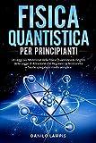 Fisica Quantistica per Principianti: Le Leggi più Misteriose della Fisica Quantistica e i Segreti della Legge di Attrazione che Regolano la Nostra Vita + Teorie spiegate in modo semplice