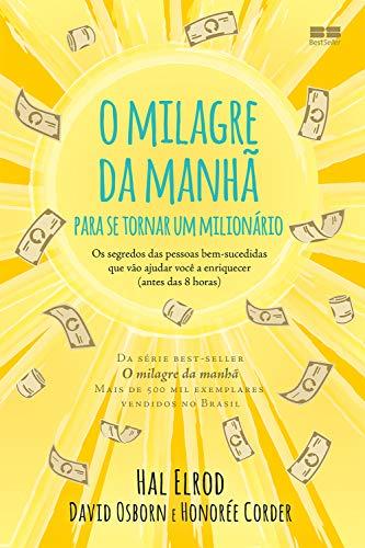 O milagre da manhã para se tornar um milionário: Os segredos das pessoas bem-sucedidas que vão ajudar você a enriquecer
