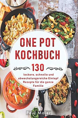 One Pot Kochbuch: 130 leckere, schnelle und abwechslungsreiche Eintopf Rezepte für die ganze Familie