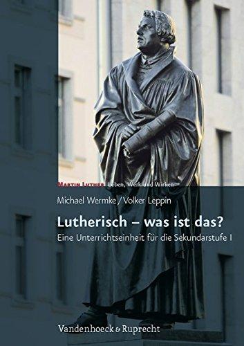 Lutherisch - was ist das?: Eine Unterrichtseinheit für die Sekundarstufe I. Martin Luther - Leben, Werk und Wirken. Mit Kopiervorlagen