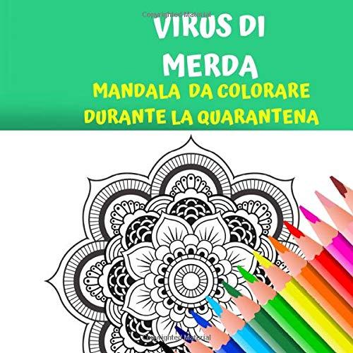 VIRUS DI MERDA: Mandala da colorare durante la quarantena. Sfoga la rabbia del l'isolamento con questo libro da adulti da colorare. Isolamento, pandemia e relax!