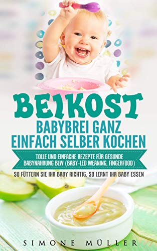 Babybrei (Beikost) ganz einfach selber kochen: Tolle und einfache Rezepte für gesunde Babynahrung. BLW (Baby-led Weaning, Fingerfood) So füttern Sie Ihr Baby richtig, so lernt Ihr Baby essen