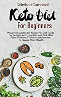 Keto Diet for Beginners: Proven Strategies On Ketogenic Diet Guide For Seniors With Easy Recipes And Meal Plans To Reset Their Metabolism And To Ensure Their Health