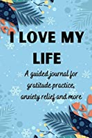 I love my life A guided journal for gratitude practice, anxiety relief and more: Gratitude Journal for Men, Women, Kids, everyone A daily exercise notebook to practice gratitude, meditation, breathing techniques, visualisation, positive affirmations