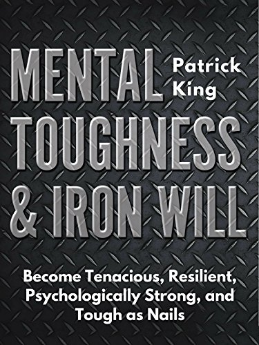 Mental Toughness & Iron Will: Become Tenacious, Resilient, Psychologically Strong, and Tough as Nails (Be Confident and Fearless Book 5)