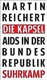 Die Kapsel: Aids in der Bundesrepublik - Martin Reichert
