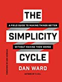 The Simplicity Cycle: A Field Guide to Making Things Better Without Making Them Worse - Dan Ward