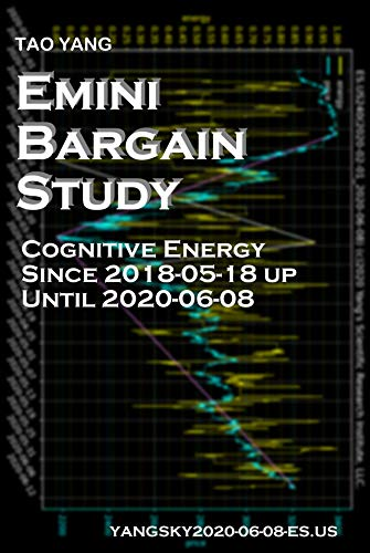 Emini Bargain Study: Cognitive Energy Since 2018-05-18 up Until 2020-06-08 (YANGSKY Book 20200608) (English Edition)