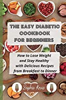 The Easy Diabetic Cookbook for Beginners: How to Lose Weight and Stay Healthy with Delicious Recipes from Breakfast to Dinner