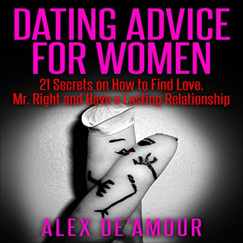 Dating Advice for Women: 21 Dating Secrets on How to Find Love, Mr. Right and Have a Lasting Relationship audiobook cover art