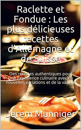 Raclette et Fondue : Les plus délicieuses recettes d\'Allemagne et de Suisse: Des recettes authentiques pour une expérience culinaire avec de nouvelles variations et de la variété (French Edition)
