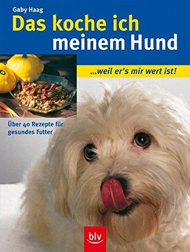 Das koche ich meinem Hund: ... weil er's mir wert ist! Über 40 Rezepte für gesundes Futter
