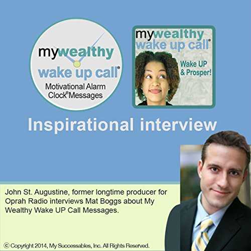 My Wealthy Wake UP Call (TM) Inspirational Interview     An Uplifting Interview with Mat Boggs, John St. Augustine, and Robin B. Palmer              By:                                                                                                                                 Mat Boggs                               Narrated by:                                                                                                                                 Mat Boggs,                                                                                        John St. Augustine,                                                                                        Robin B. Palmer                      Length: 44 mins     Not rated yet     Overall 0.0