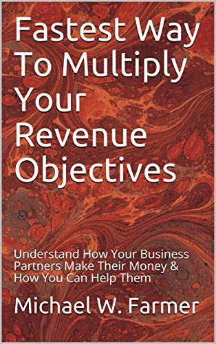 Fastest Way To Multiply Your Revenue Objectives: Understand How Your Business Partners Make Their Money & How You Can Help Them (English Edition)