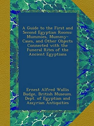 A Guide to the First and Second Egyptian Rooms: Mummies, Mummy-Cases, and Other Objects Connected with the Funeral Rites of the Ancient Egyptians