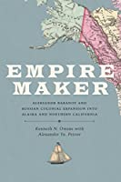 Empire Maker: Aleksandr Baranov and Russian Colonial Expansion into Alaska and Northern California (Samuel and Althea Stroum)
