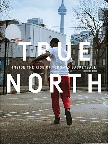 True North: Inside the Rise of Toronto Basketball (Feature)