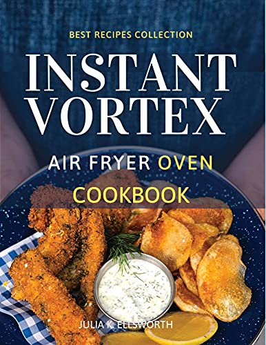 Instant Vortex Air Fryer Oven Cookbook: Enjoy All The Flavor Of Deep Fried With No Remorse. How to Easily Grill, Bake, and Roast Tasty Meals For All Your Dears Without Efforts
