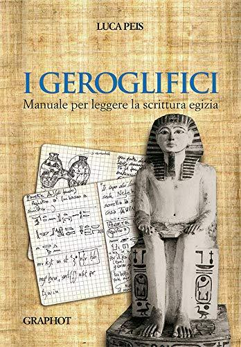I geroglifici. Manuale per leggere la scrittura egizia