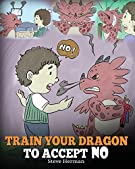 Train Your Dragon To Accept NO: Teach Your Dragon To Accept 'No' For An Answer. A Cute Children Story To Teach Kids About...