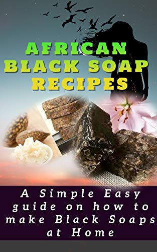 AFRICAN BLACK SOAP RECIPES: A simple Easy guide on how to make Black Soaps at Home (English Edition)