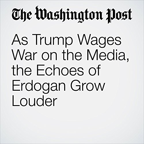 As Trump Wages War on the Media, the Echoes of Erdogan Grow Louder copertina