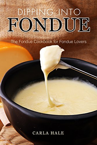 Dipping into Fondue: The Fondue Cookbook for Fondue Lovers (English Edition)