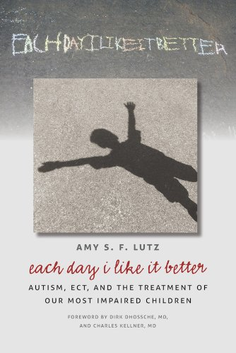 Each Day I Like It Better: Autism, ECT, and the Treatment of Our Most Impaired Children (English Edition)