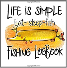Fishing Log Book - Life is Simple Eat sleep Fish: Adult and Kids Fishing Log Fish Man Journal Records Details of Fishing Trip, Including Date, Time, ... Record Experiences Hobby Adventure Activity