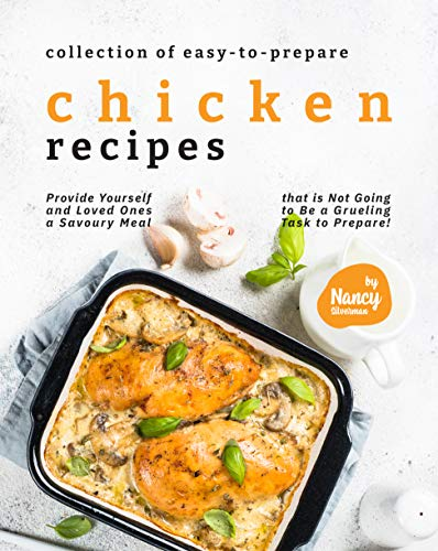 Collection of Easy-to-Prepare Chicken Recipes!: Provide Yourself and Loved Ones a Savoury Meal that is Not Going to Be a Grueling Task to Prepare! (English Edition)