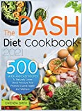 The Dash Diet Cookbook 2021: 500 Easy and Delicious Recipes to Naturally Lower Blood Pressure and Promote Overall Health and Wellness