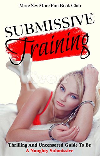 Submissive Training: Thrilling And Uncensored Guide To Be A Naughty Submissive (BDSM Training For Beginners Book 3) (English Edition)