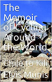 The Memoir of Cycling Around the World: Chile to Kili by [Elvis Munis]