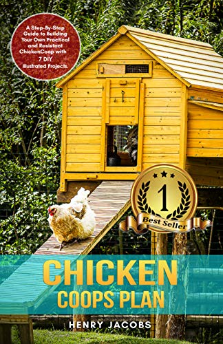Chicken Coops Plan: A Step-By-Step Guide to Building Your Own Practical and Resistant Chicken Coop with 7 DIY Illustrated Projects. by [Henry Jacobs]