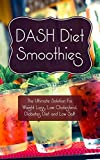 Dash Diet Smoothies: The Ultimate Solution For Weight Loss, Low Cholestrol, Diabetes Diet and Low Salt