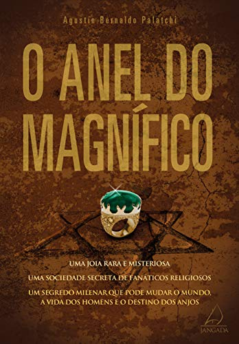 O Anel do MagnÍfico: Uma Jóia Rara e Misteriosa, Uma Sociedade Secreta de Fanáticos Religiosos, Um Segredo Milenar que Pode Mudar o Mundo, A Vida dos Homens e o Destino dos Anjos