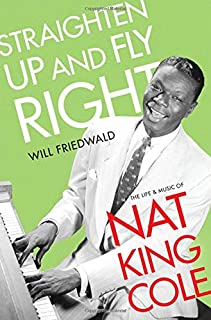Straighten Up and Fly Right: The Life and Music of Nat King