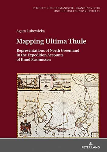 Mapping Ultima Thule: Representations of North Greenland in the Expedition Accounts of Knud Rasmussen (Studien zur Germanistik, Skandinavistik und Übersetzungskultur Book 21) (English Edition)