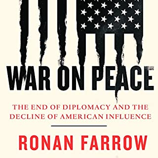 War on Peace     The End of Diplomacy and the Decline of American Influence              By:                                                                                                                                 Ronan Farrow                               Narrated by:                                                                                                                                 Ronan Farrow                      Length: 10 hrs and 52 mins     23 ratings     Overall 4.6